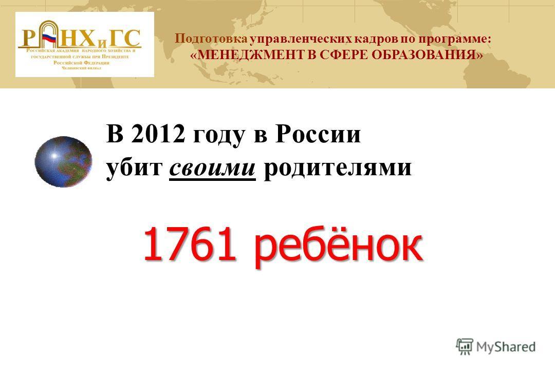 В 2012 году в России убит своими родителями 1761 ребёнок Подготовка управленческих кадров по программе: «МЕНЕДЖМЕНТ В СФЕРЕ ОБРАЗОВАНИЯ»