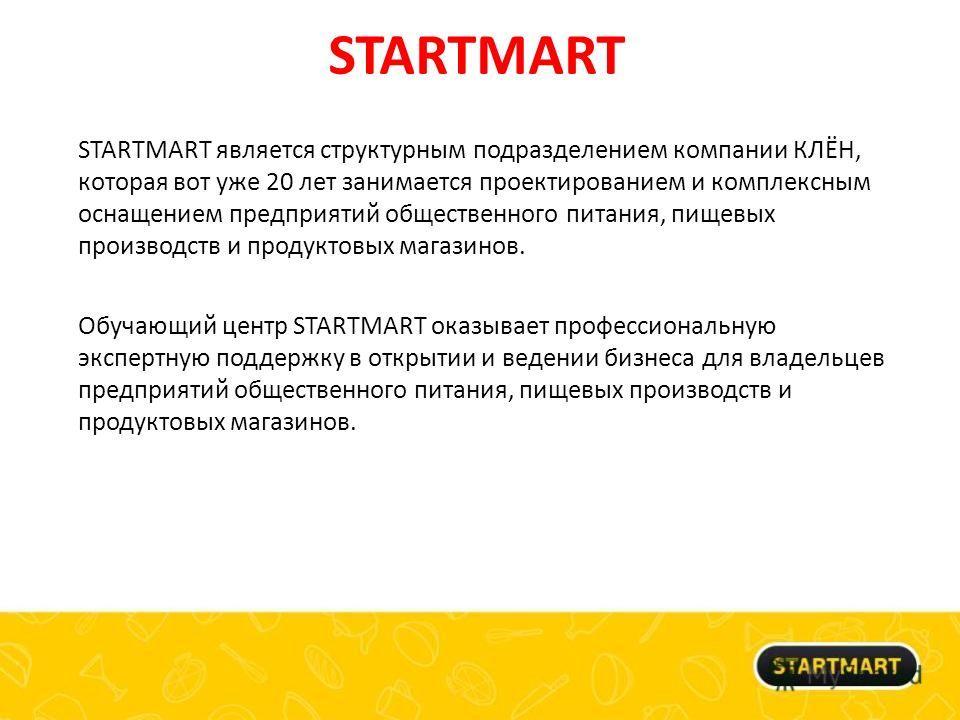 STARTMART STARTMART является структурным подразделением компании КЛЁН, которая вот уже 20 лет занимается проектированием и комплексным оснащением предприятий общественного питания, пищевых производств и продуктовых магазинов. Обучающий центр STARTMAR