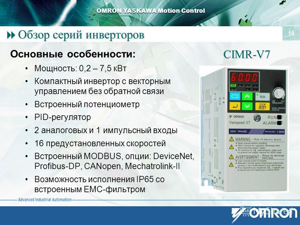OMRON YASKAWA Motion Control 10 Обзор серий инверторов Обзор серий инверторов Основные особенности: Мощность: 0,2 – 7,5 к Вт Компактный инвертор с векторным управлением без обратной связи Встроенный потенциометр PID-регулятор 2 аналоговых и 1 импульс