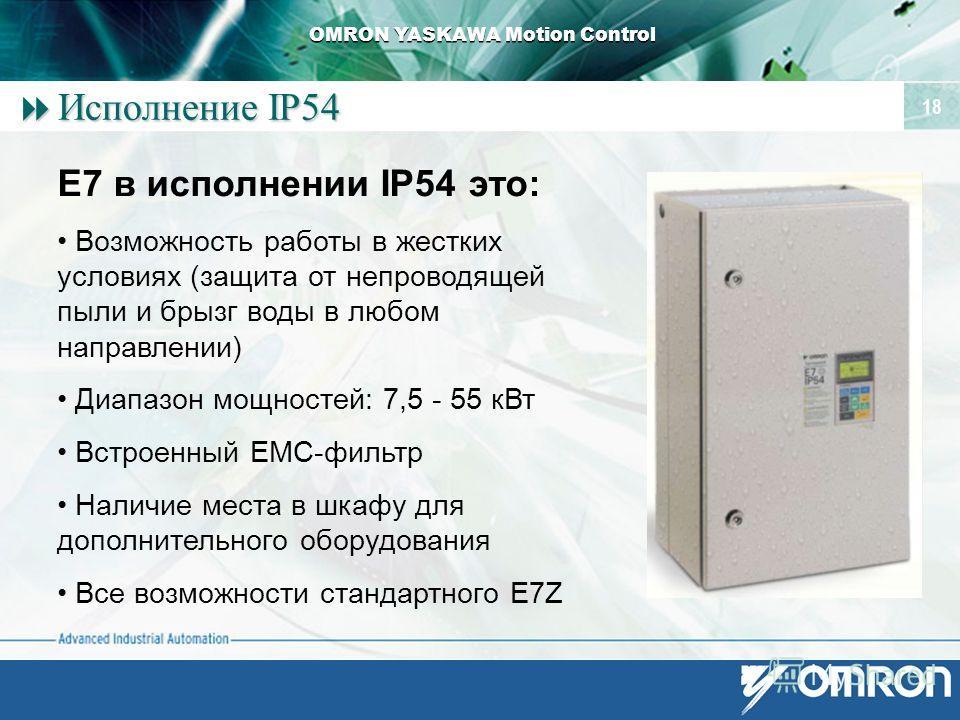 OMRON YASKAWA Motion Control 18 Исполнение IP54 Исполнение IP54 E7 в исполнении IP54 это: Возможность работы в жестких условиях (защита от непроводящей пыли и брызг воды в любом направлении) Диапазон мощностей: 7,5 - 55 к Вт Встроенный EMC-фильтр Нал