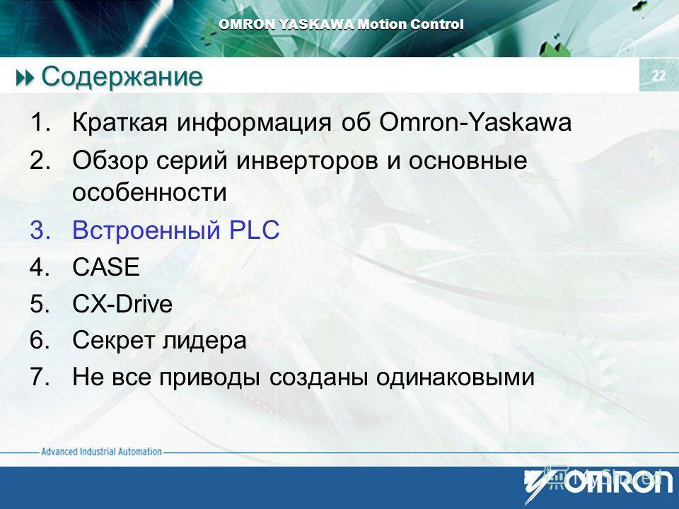 OMRON YASKAWA Motion Control 22 Содержание Содержание 1. Краткая информация об Omron-Yaskawa 2. Обзор серий инверторов и основные особенности 3. Встроенный PLC 4. CASE 5.CX-Drive 6. Секрет лидера 7. Не все приводы созданы одинаковыми
