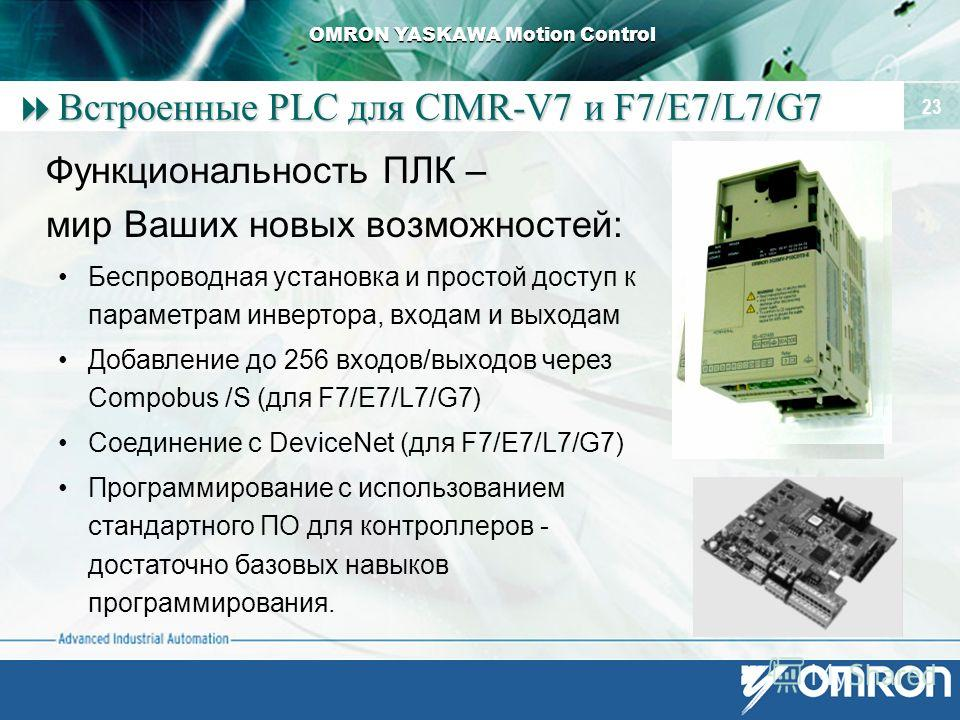 OMRON YASKAWA Motion Control 23 Встроенные PLC для CIMR-V7 и F7/E7/L7/G7 Встроенные PLC для CIMR-V7 и F7/E7/L7/G7 Функциональность ПЛК – мир Ваших новых возможностей: Беспроводная установка и простой доступ к параметрам инвертора, входам и выходам До