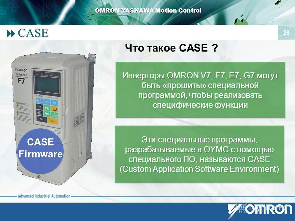OMRON YASKAWA Motion Control 26 CASE CASE Что такое CASE ? CASE Firmware CASE Firmware Инверторы OMRON V7, F7, E7, G7 могут быть «прошиты» специальной программой, чтобы реализовать специфические функции Эти специальные программы, разрабатываемые в OY
