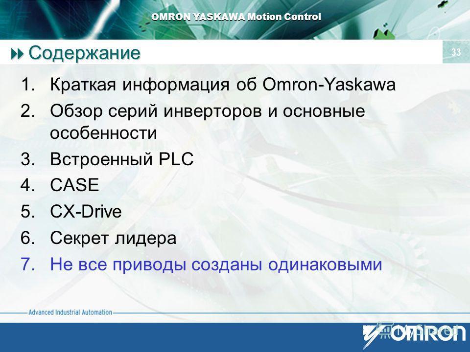 OMRON YASKAWA Motion Control 33 Содержание Содержание 1. Краткая информация об Omron-Yaskawa 2. Обзор серий инверторов и основные особенности 3. Встроенный PLC 4. CASE 5.CX-Drive 6. Секрет лидера 7. Не все приводы созданы одинаковыми