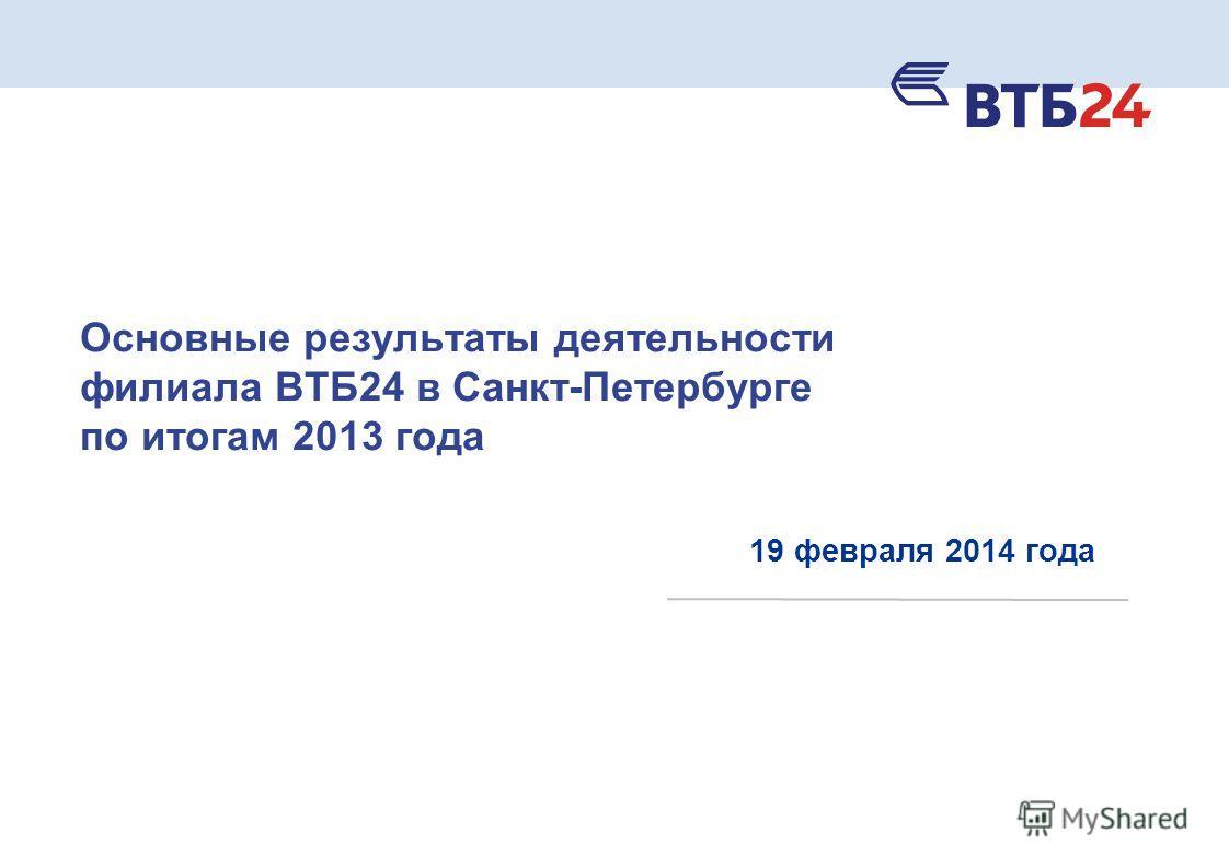 Основные результаты деятельности филиала ВТБ24 в Санкт-Петербурге по итогам 2013 года 19 февраля 2014 года
