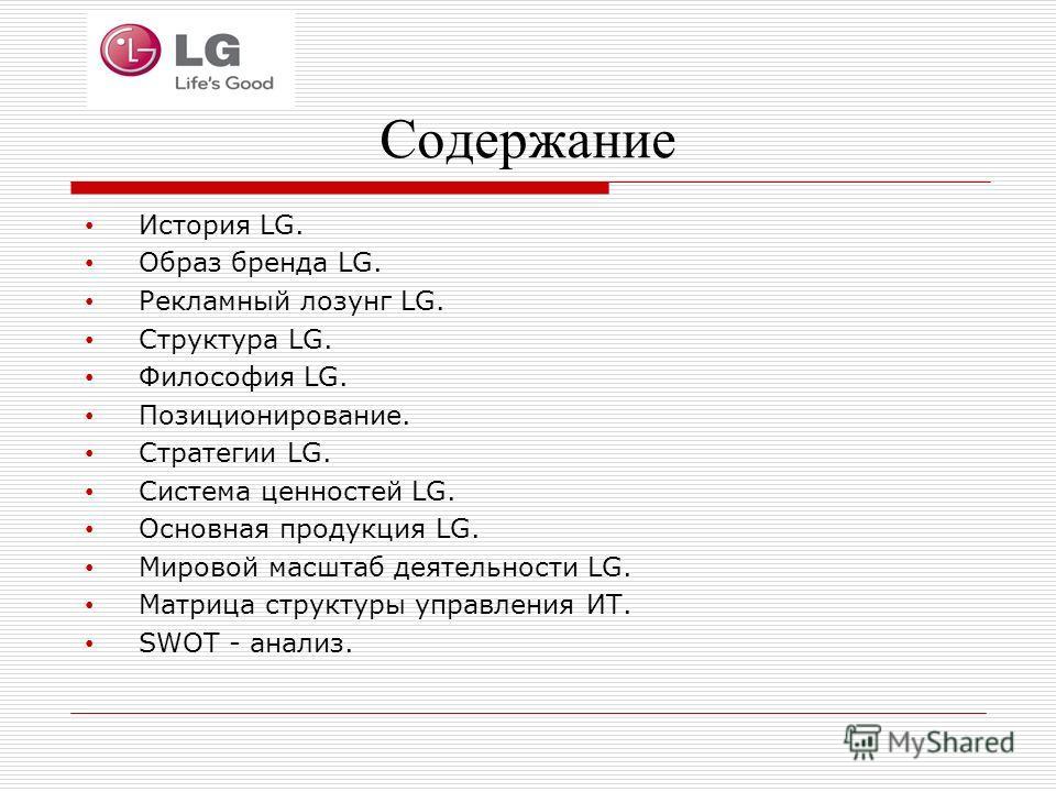 Содержание История LG. Образ бренда LG. Рекламный лозунг LG. Структура LG. Философия LG. Позиционирование. Стратегии LG. Система ценностей LG. Основная продукция LG. Мировой масштаб деятельности LG. Матрица структуры управления ИТ. SWOT - анализ.