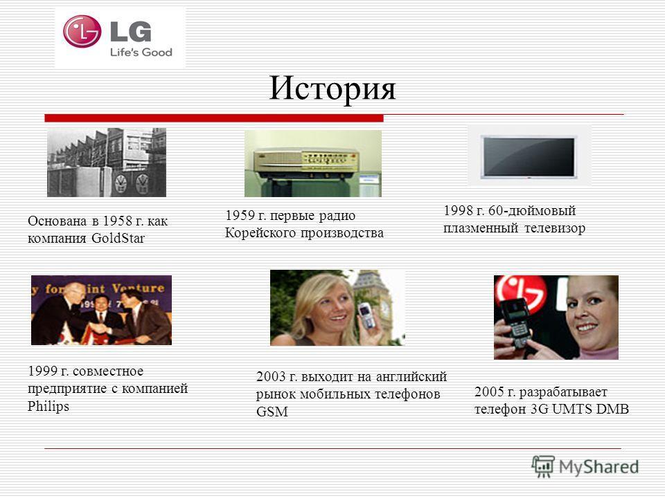 История Основана в 1958 г. как компания GoldStar 1959 г. первые радио Корейского производства 1998 г. 60-дюймовый плазменный телевизор 2005 г. разрабатывает телефон 3G UMTS DMB 1999 г. совместное предприятие с компанией Philips 2003 г. выходит на анг