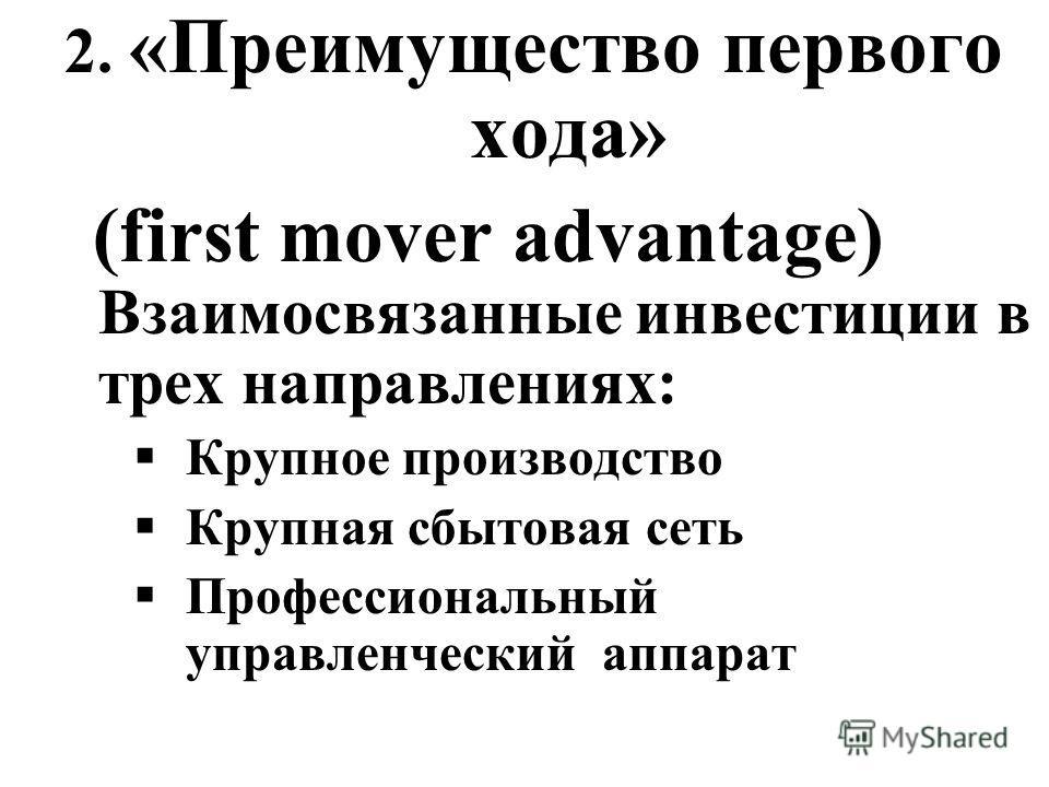 2. «Преимущество первого хода» (first mover advantage) Взаимосвязанные инвестиции в трех направлениях: Крупное производство Крупная сбытовая сеть Профессиональный управленческий аппарат