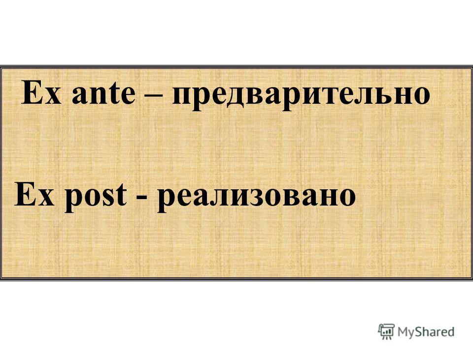 Ex ante – предварительно Еx post - реализовано