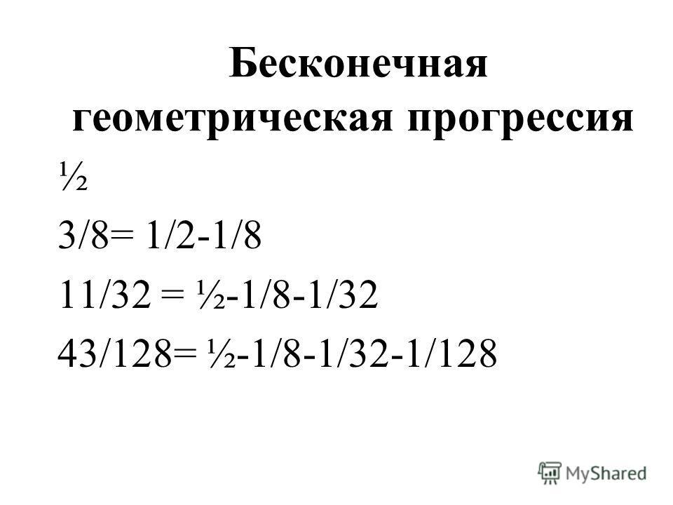 Бесконечная геометрическая прогрессия ½ 3/8= 1/2-1/8 11/32 = ½-1/8-1/32 43/128= ½-1/8-1/32-1/128
