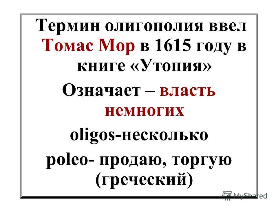 Термин олигополия ввел Томас Мор в 1615 году в книге «Утопия» Означает – власть немногих oligos-несколько poleo- продаю, торгую (греческий)