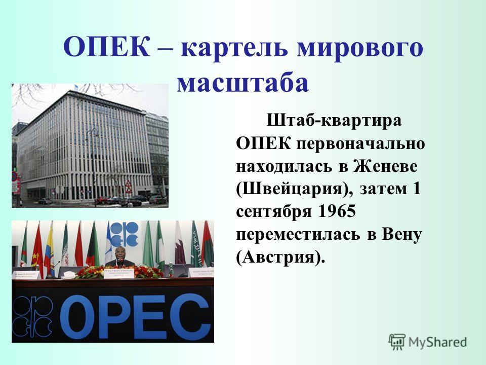 ОПЕК – картель мирового масштаба Штаб-квартира ОПЕК первоначально находилась в Женеве (Швейцария), затем 1 сентября 1965 переместилась в Вену (Австрия).