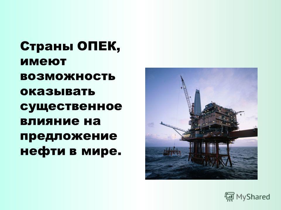 Страны ОПЕК, имеют возможность оказывать существенное влияние на предложение нефти в мире.