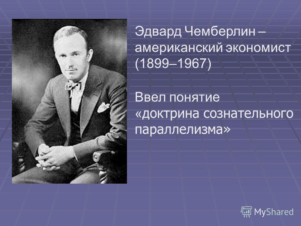 Эдвард Чемберлин – американский экономист (1899–1967) Ввел понятие « доктрина сознательного параллелизма»