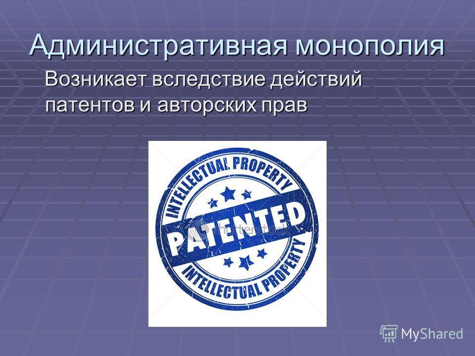 Административная монополия Возникает вследствие действий патентов и авторских прав Возникает вследствие действий патентов и авторских прав