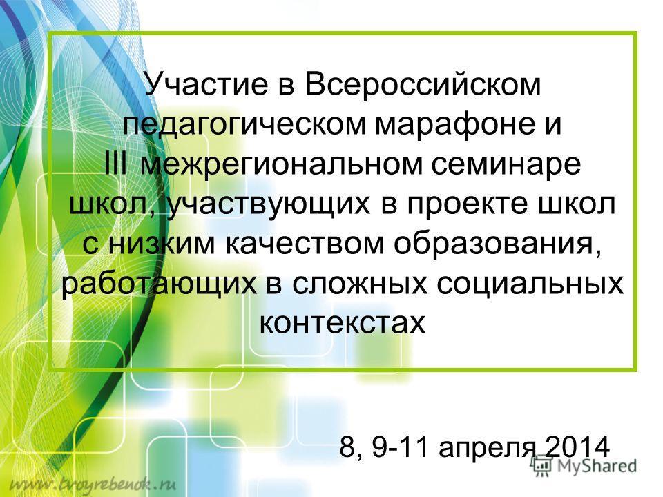 Участие в Всероссийском педагогическом марафоне и III межрегиональном семинаре школ, участвующих в проекте школ с низким качеством образования, работающих в сложных социальных контекстах 8, 9-11 апреля 2014