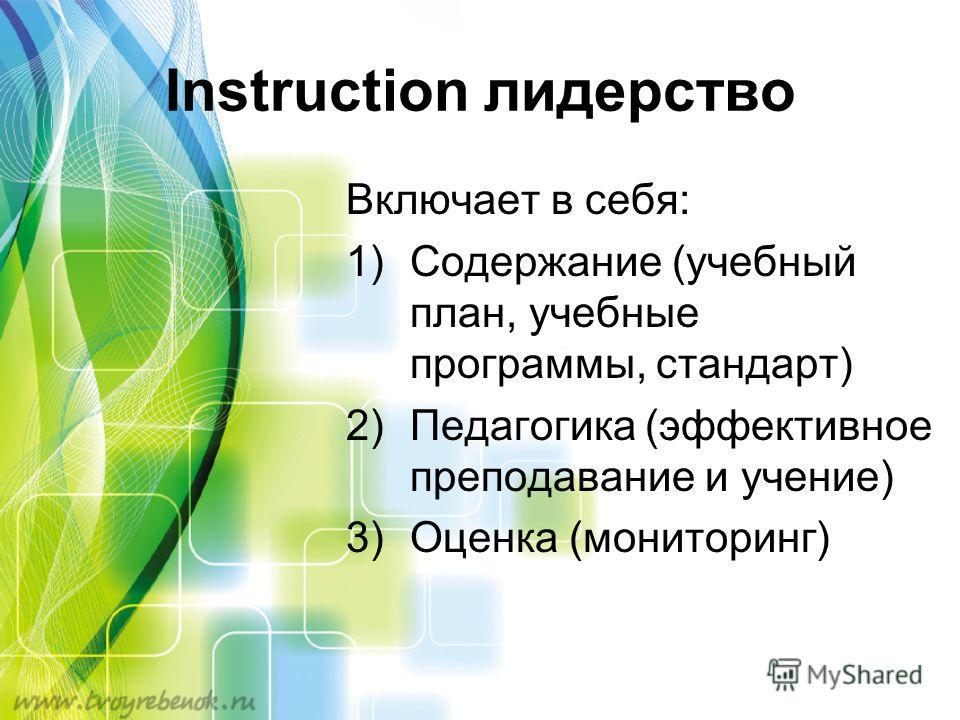 Instruction лидерство Включает в себя: 1)Содержание (учебный план, учебные программы, стандарт) 2)Педагогика (эффективное преподавание и учение) 3)Оценка (мониторинг)