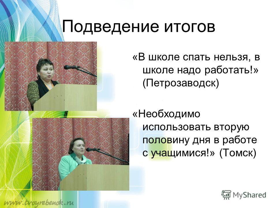 Подведение итогов «В школе спать нельзя, в школе надо работать!» (Петрозаводск) «Необходимо использовать вторую половину дня в работе с учащимися!» (Томск)