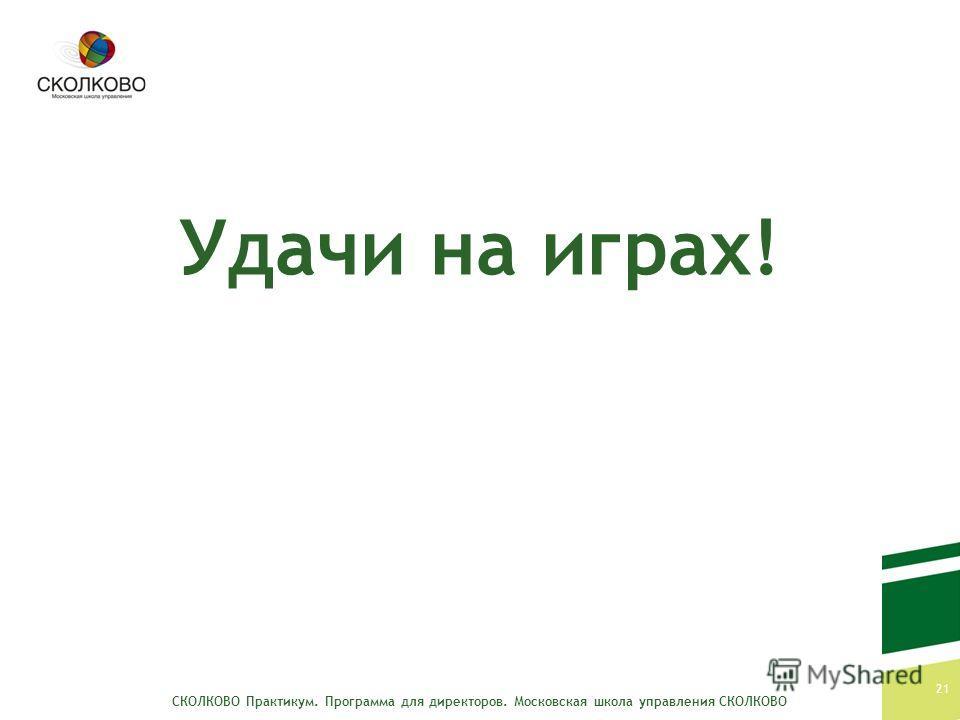 СКОЛКОВО Практикум. Программа для директоров. Московская школа управления СКОЛКОВО 21 Удачи на играх!