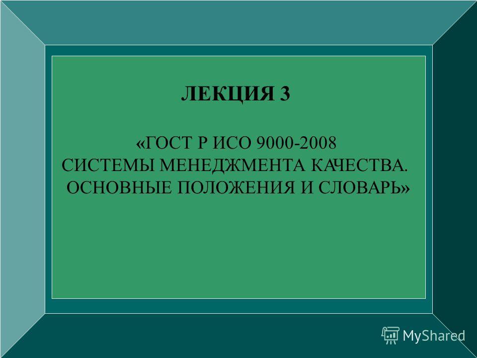 ЛЕКЦИЯ 3 «ГОСТ Р ИСО 9000-2008 СИСТЕМЫ МЕНЕДЖМЕНТА КАЧЕСТВА. ОСНОВНЫЕ ПОЛОЖЕНИЯ И СЛОВАРЬ»