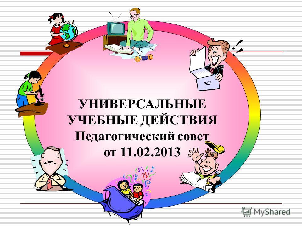 УНИВЕРСАЛЬНЫЕ УЧЕБНЫЕ ДЕЙСТВИЯ Педагогический совет от 11.02.2013