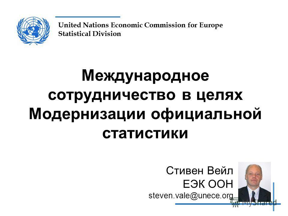 United Nations Economic Commission for Europe Statistical Division Международное сотрудничество в целях Модернизации официальной статистики Стивен Вейл ЕЭК ООН steven.vale@unece.org