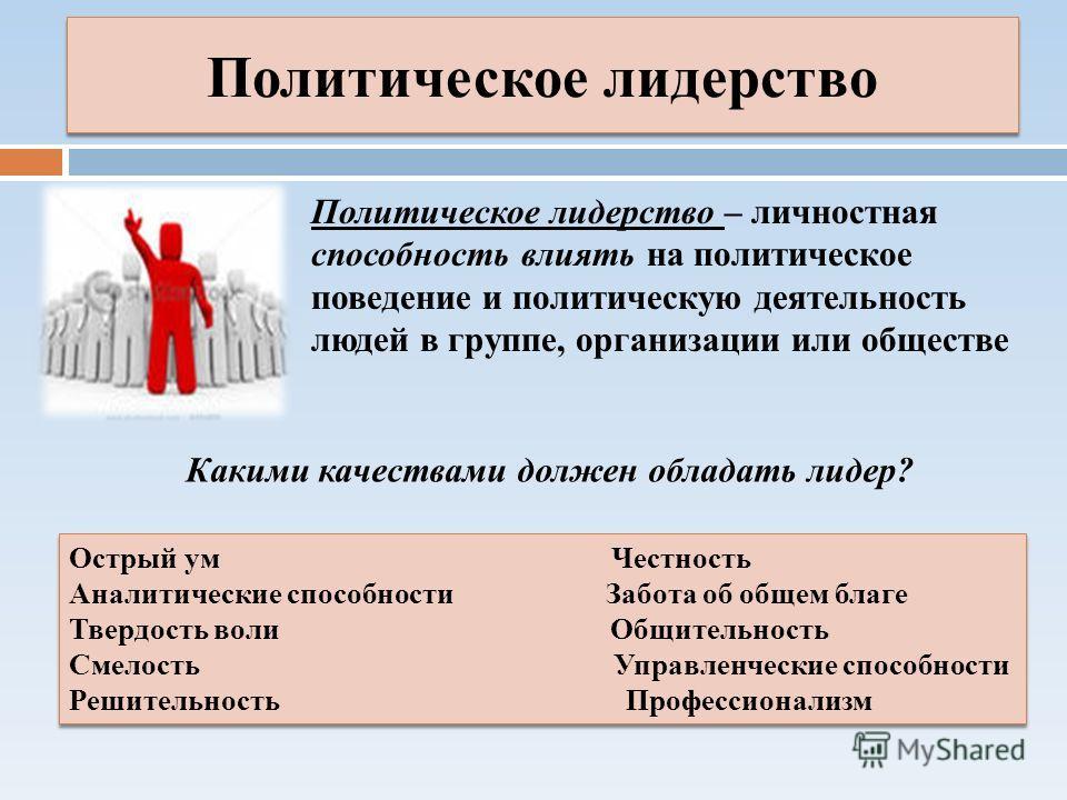 Политическое лидерство Политическое лидерство – личностная способность влиять на политическое поведение и политическую деятельность людей в группе, организации или обществе Какими качествами должен обладать лидер? Острый ум Честность Аналитические сп