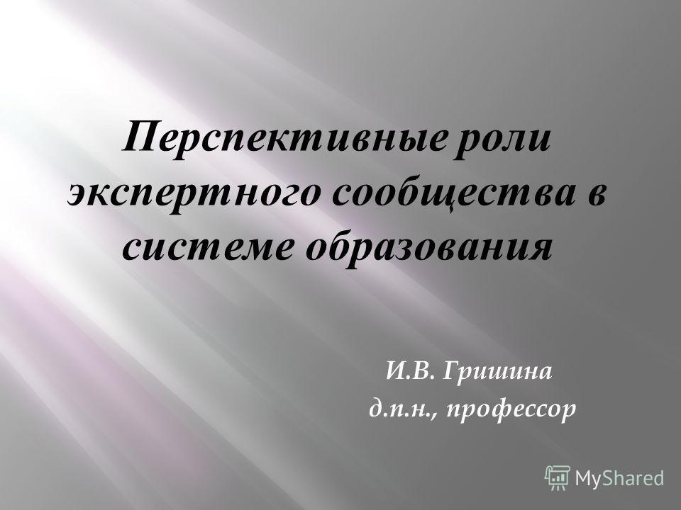 Перспективные роли экспертного сообщества в системе образования И.В. Гришина д.п.н., профессор