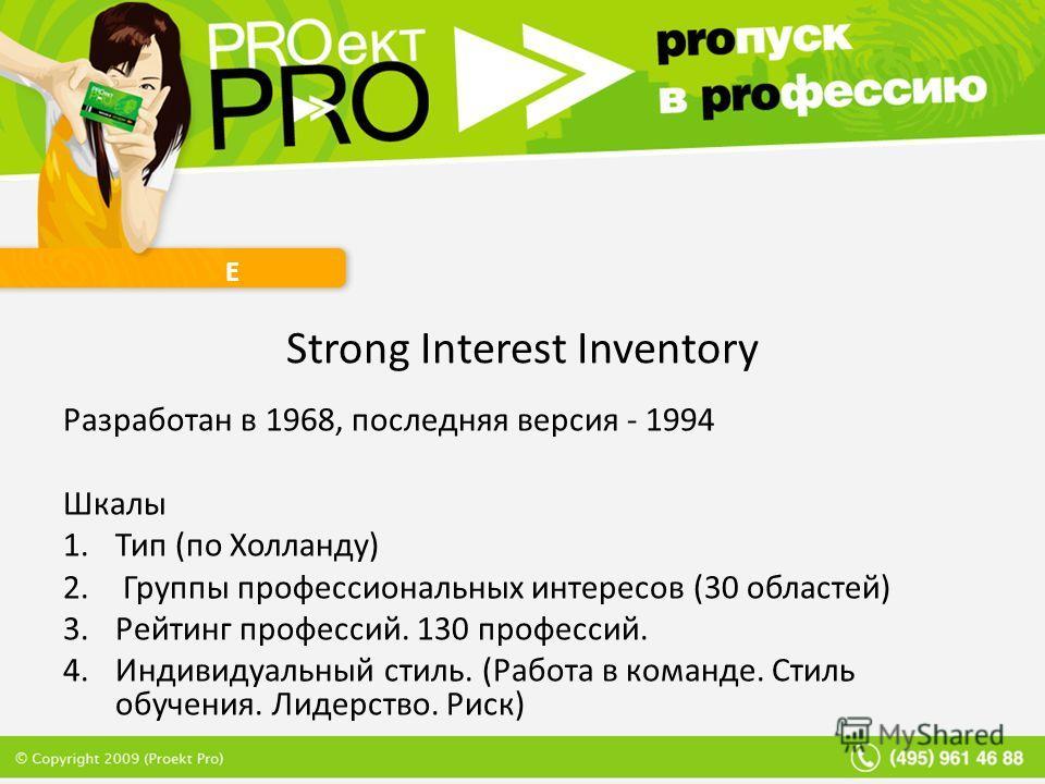 Е Strong Interest Inventory Разработан в 1968, последняя версия - 1994 Шкалы 1. Тип (по Холланду) 2. Группы профессиональных интересов (30 областей) 3. Рейтинг профессий. 130 профессий. 4. Индивидуальный стиль. (Работа в команде. Стиль обучения. Лиде