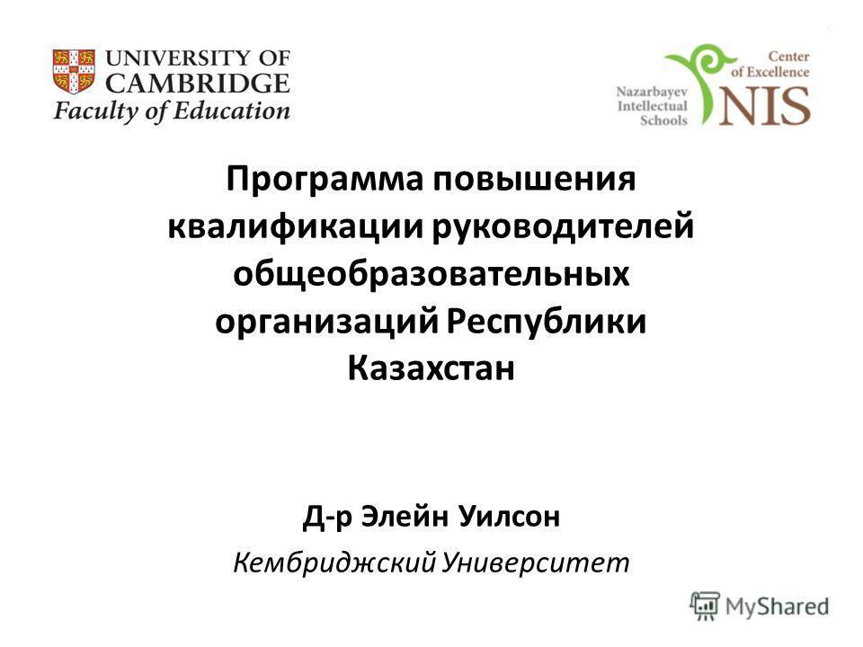 Программа повышения квалификации руководителей общеобразовательных организаций Республики Казахстан Д-р Элейн Уилсон Кембриджский Университет