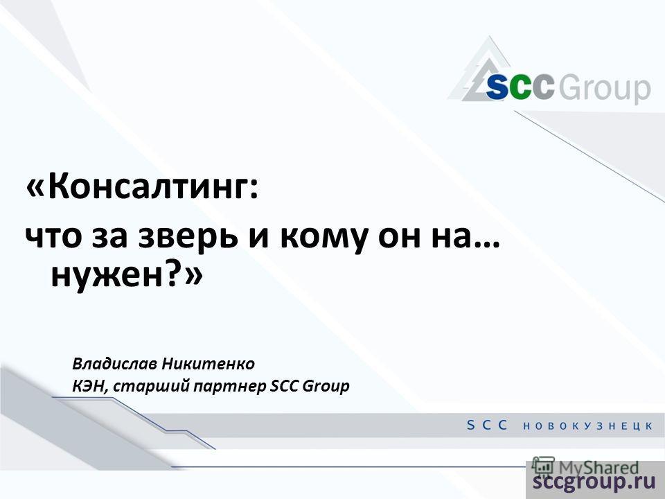 «Консалтинг: что за зверь и кому он на… нужен?» Владислав Никитенко КЭН, старший партнер SCC Group sccgroup.ru