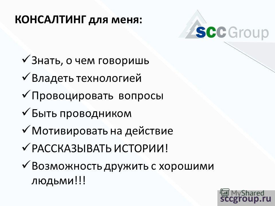 КОНСАЛТИНГ для меня: Знать, о чем говоришь Владеть технологией Провоцировать вопросы Быть проводником Мотивировать на действие РАССКАЗЫВАТЬ ИСТОРИИ! Возможность дружить с хорошими людьми!!! sccgroup.ru