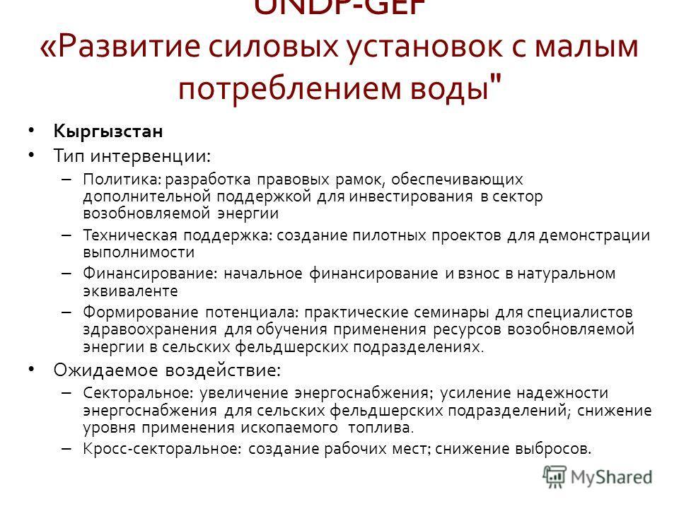 Кыргызстан Тип интервенции : – Политика : разработка правовых рамок, обеспечивающих дополнительной поддержкой для инвестирования в сектор возобновляемой энергии – Техническая поддержка : создание пилотных проектов для демонстрации выполнимости – Фина