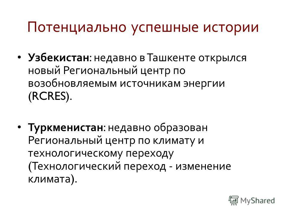 Потенциально успешные истории Узбекистан : недавно в Ташкенте открылся новый Региональный центр по возобновляемым источникам энергии (RCRES). Туркменистан : недавно образован Региональный центр по климату и технологическому переходу ( Технологический