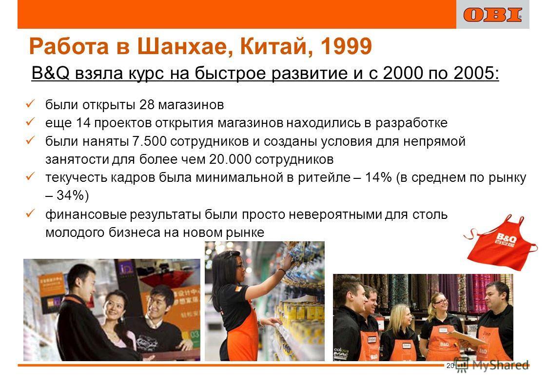 Работа в Шанхае, Китай, 1999 B&Q взяла курс на быстрое развитие и с 2000 по 2005: были открыты 28 магазинов еще 14 проектов открытия магазинов находились в разработке были наняты 7.500 сотрудников и созданы условия для непрямой занятости для более че
