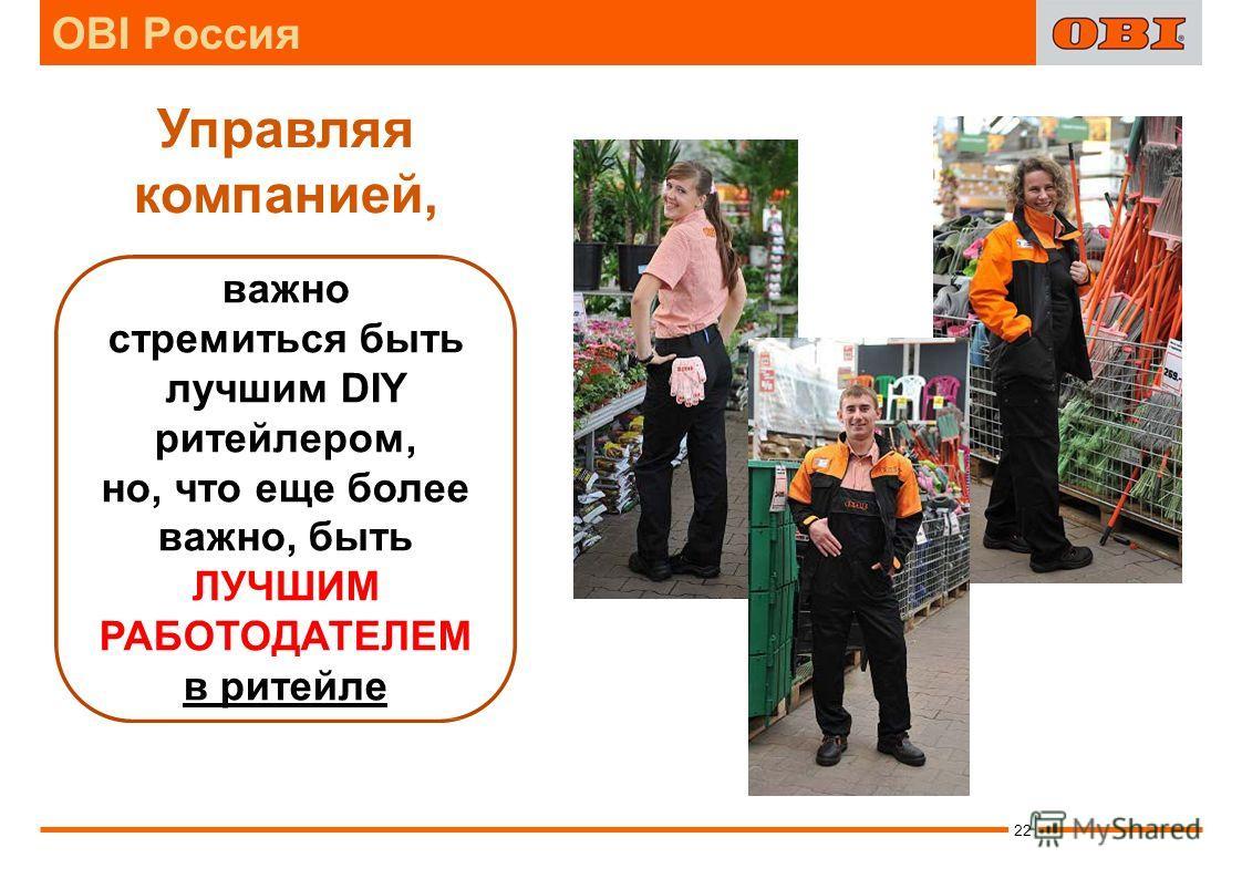 Управляя компанией, важно стремиться быть лучшим DIY ритейлером, но, что еще более важно, быть ЛУЧШИМ РАБОТОДАТЕЛЕМ в ритейле 22 OBI Россия