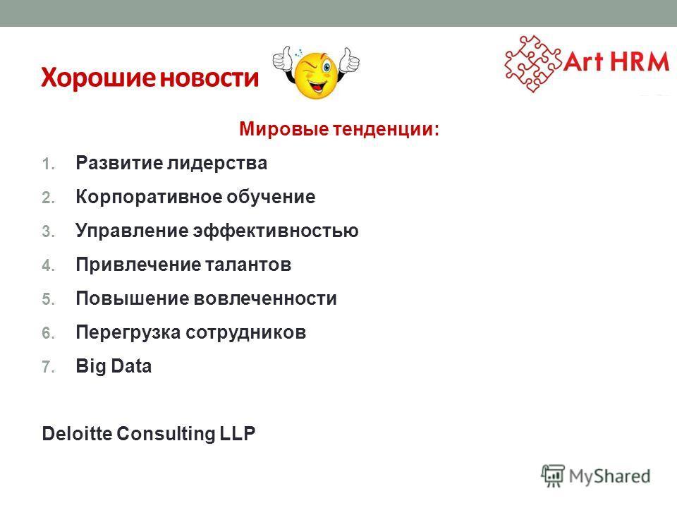 Хорошие новости Мировые тенденции: 1. Развитие лидерства 2. Корпоративное обучение 3. Управление эффективностью 4. Привлечение талантов 5. Повышение вовлеченности 6. Перегрузка сотрудников 7. Big Data Deloitte Consulting LLP