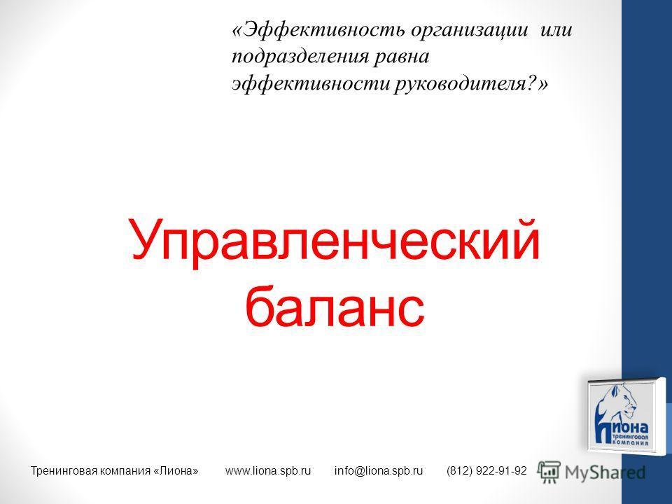 Управленческий баланс Тренинговая компания «Лиона» www.liona.spb.ru info@liona.spb.ru (812) 922-91-92 «Эффективность организации или подразделения равна эффективности руководителя?»
