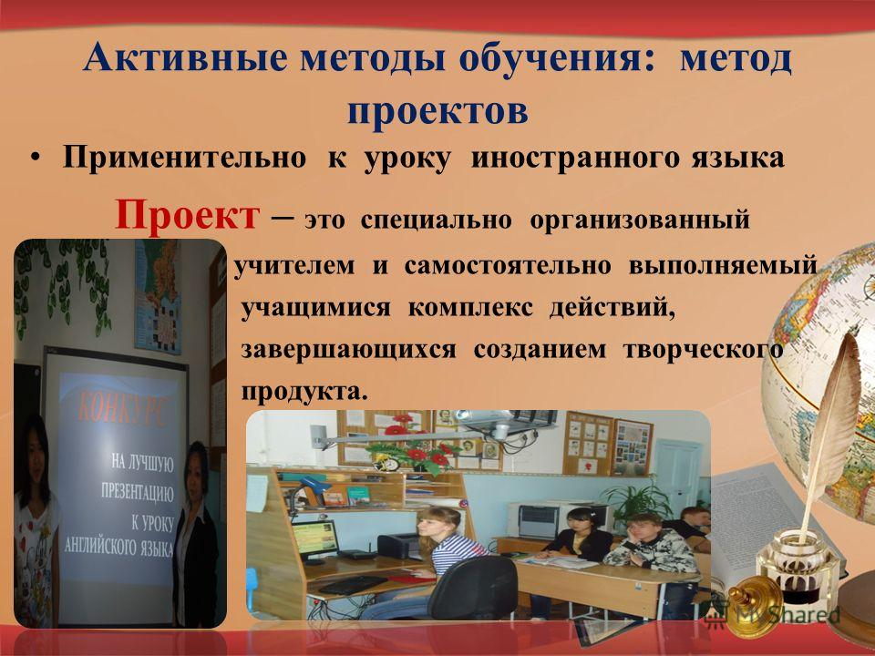 Активные методы обучения: метод проектов Применительно к уроку иностранного языка Проект – это специально организованный учителем и самостоятельно выполняемый учащимися комплекс действий, завершающихся созданием творческого продукта.