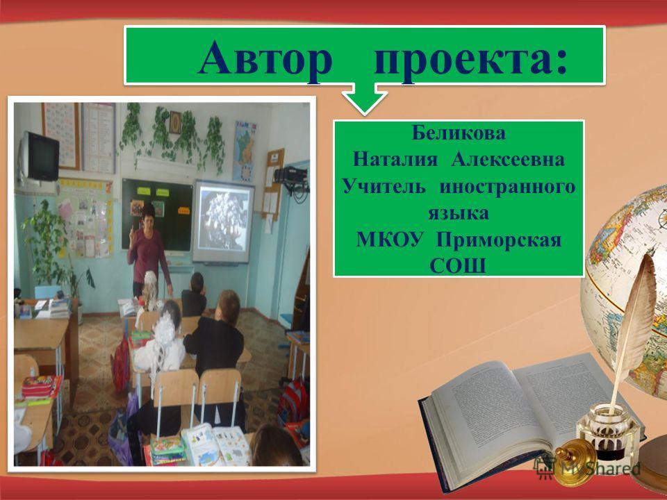 Автор проекта: Беликова Наталия Алексеевна Учитель иностранного языка МКОУ Приморская СОШ