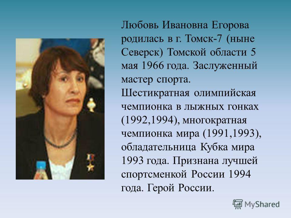 Любовь Ивановна Егорова родилась в г. Томск-7 (ныне Северск) Томской области 5 мая 1966 года. Заслуженный мастер спорта. Шестикратная олимпийская чемпионка в лыжных гонках (1992,1994), многократная чемпионка мира (1991,1993), обладательница Кубка мир