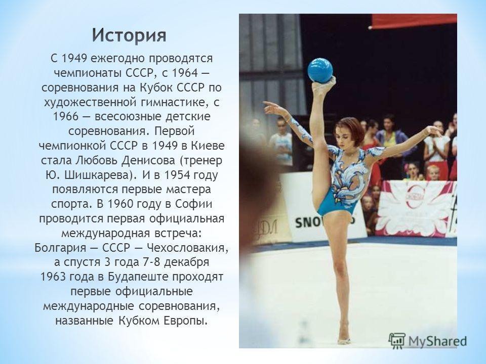 С 1949 ежегодно проводятся чемпионаты СССР, с 1964 соревнования на Кубок СССР по художественной гимнастике, с 1966 всесоюзные детские соревнования. Первой чемпионкой СССР в 1949 в Киеве стала Любовь Денисова (тренер Ю. Шишкарева). И в 1954 году появл