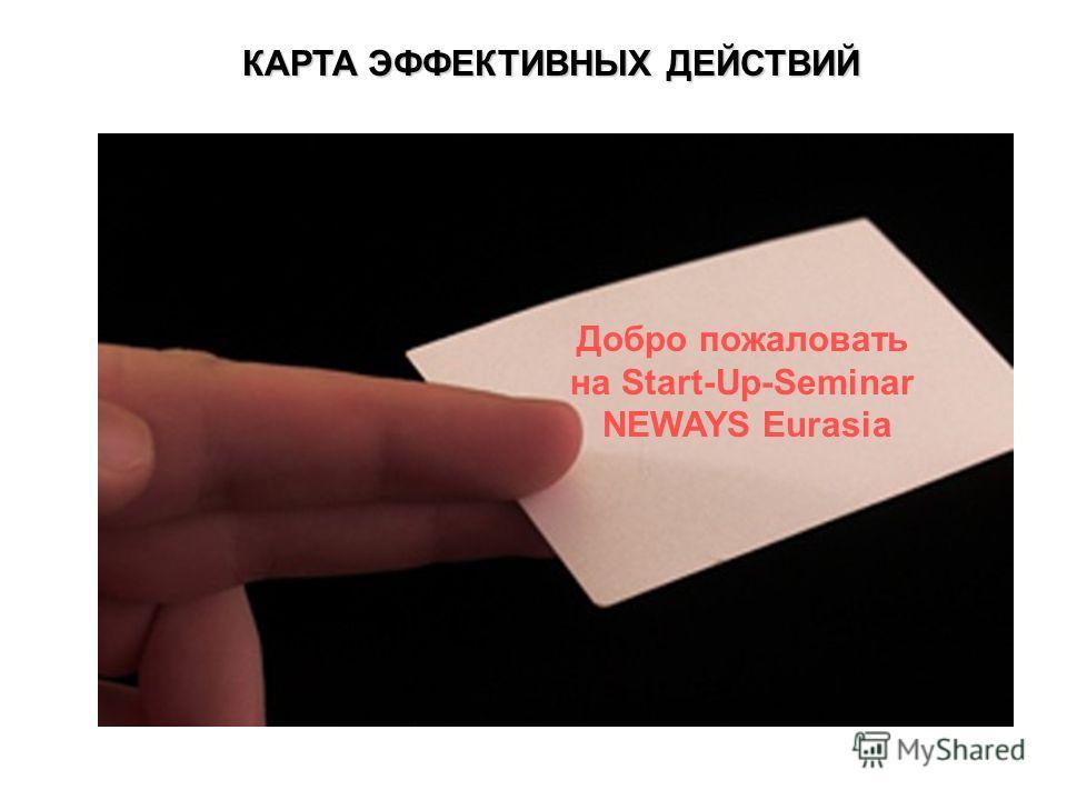 КАРТА ЭФФЕКТИВНЫХ ДЕЙСТВИЙ Добро пожаловать на Start-Up-Seminar NEWAYS Eurasia