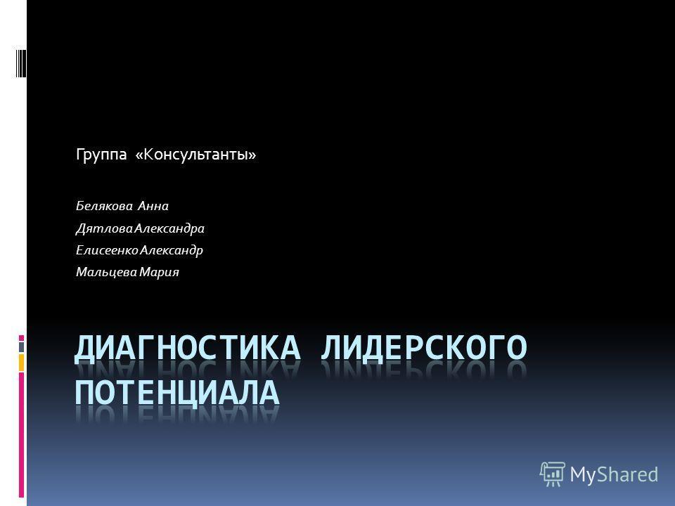 Группа «Консультанты» Белякова Анна Дятлова Александра Елисеенко Александр Мальцева Мария