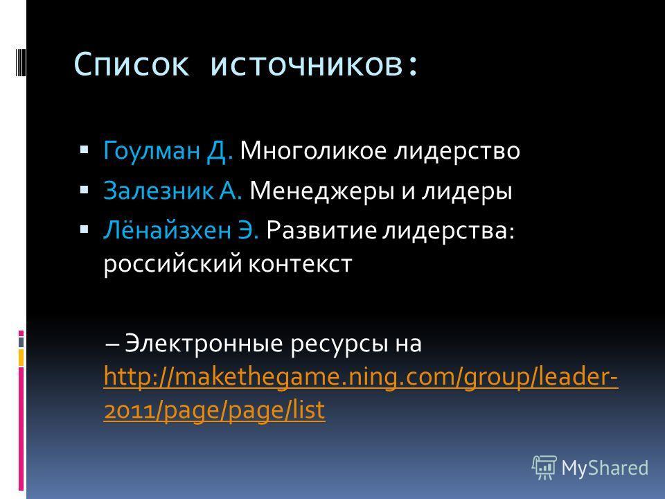 Список источников: Гоулман Д. Многоликое лидерство Залезник А. Менеджеры и лидеры Лёнайзхен Э. Развитие лидерства: российский контекст – Электронные ресурсы на http://makethegame.ning.com/group/leader- 2011/page/page/list http://makethegame.ning.com/