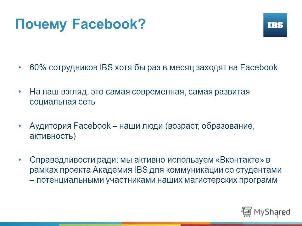 Почему Facebook? 6 60% сотрудников IBS хотя бы раз в месяц заходят на Facebook На наш взгляд, это самая современная, самая развитая социальная сеть Аудитория Facebook – наши люди (возраст, образование, активность) Справедливости ради: мы активно испо