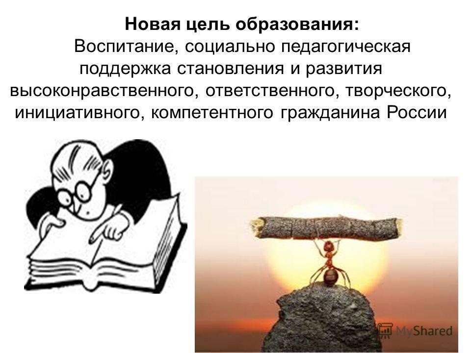 Новая цель образования: Воспитание, социально педагогическая поддержка становления и развития высоконравственного, ответственного, творческого, инициативного, компетентного гражданина России
