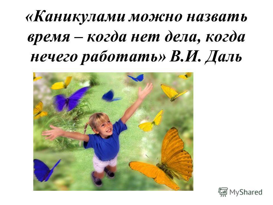 «Каникулами можно назвать время – когда нет дела, когда нечего работать» В.И. Даль
