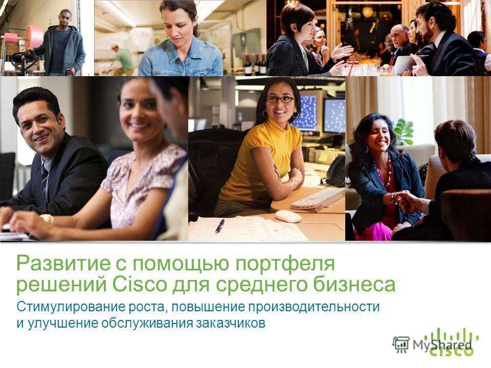 Конфиденциальная информация корпорации Cisco © Корпорация Cisco и/или ее дочерние компании, 2013. Все права защищены. 1 Развитие с помощью портфеля решений Cisco для среднего бизнеса Стимулирование роста, повышение производительности и улучшение обсл