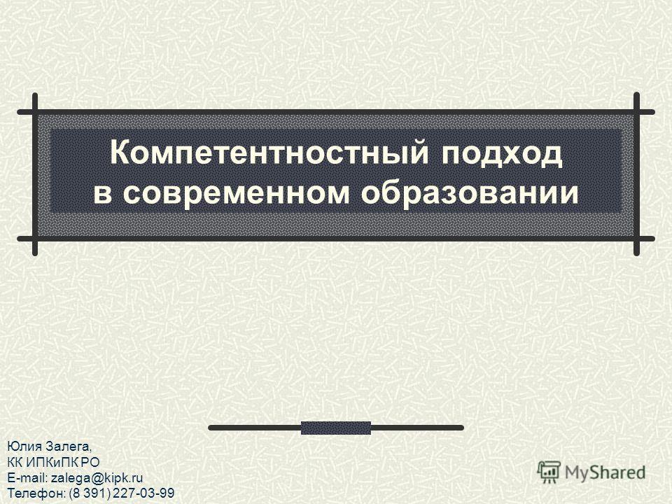 Компетентностный подход в современном образовании Юлия Залега, КК ИПКиПК РО E-mail: zalega@kipk.ru Телефон: (8 391) 227-03-99